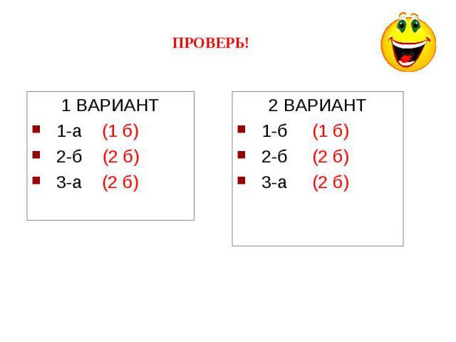 ПРОВЕРЬ!1 ВАРИАНТ1-а (1 б)2-б (2 б)3-а (2 б)2 ВАРИАНТ1-б (1 б)2-б (2 б)3-а (2 б)