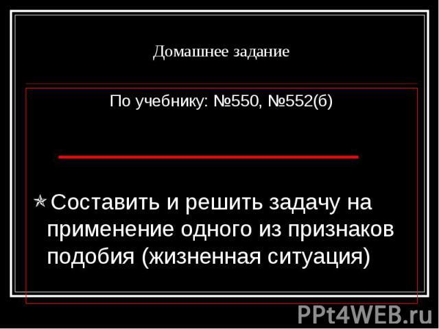 Домашнее заданиеПо учебнику: №550, №552(б)Составить и решить задачу на применение одного из признаков подобия (жизненная ситуация)