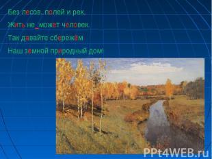 Без лесов, полей и рек,Жить не_может человек.Так давайте сбережёмНаш земной прир