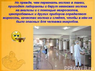 Но прежде, чем перегнать молоко в танки, приходят лаборанты и берут немно