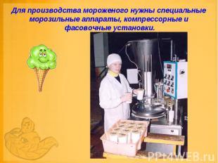 Для производства мороженого нужны специальные морозильные аппараты, компрессорны