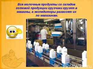 Все молочные продукты со складов готовой продукции грузчики грузят в машины, а э
