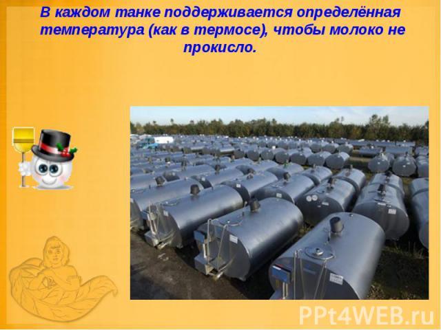 В каждом танке поддерживается определённая температура (как в термосе), чтобы молоко не прокисло.