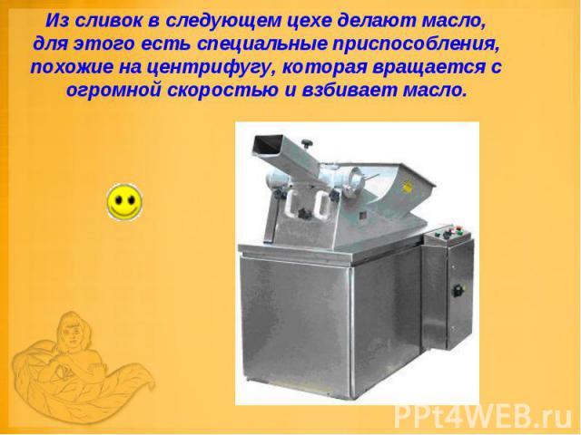 Из сливок в следующем цехе делают масло, для этого есть специальные приспособления, похожие на центрифугу, которая вращается с огромной скоростью и взбивает масло.