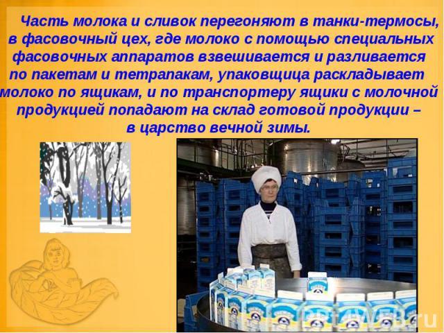 Часть молока и сливок перегоняют в танки-термосы, в фасовочный цех, где молоко с помощью специальных фасовочных аппаратов взвешивается и разливается по пакетам и тетрапакам, упаковщица раскладывает молоко по ящикам, и по транспортеру ящики с …