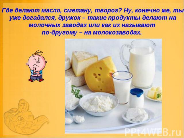 Где делают масло, сметану, творог? Ну, конечно же, ты уже догадался, дружок – такие продукты делают на молочных заводах или как их называют по-другому – на молокозаводах.