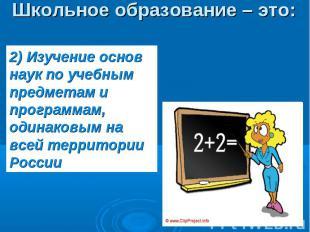Школьное образование – это: 2) Изучение основ наук по учебным предметам и програ