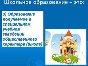 Школьное образование – это: 3) Образование получаемое в специальном учебном заве