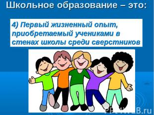 Школьное образование – это: 4) Первый жизненный опыт, приобретаемый учениками в