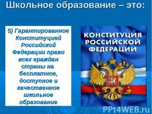 Школьное образование – это: 5) ГарантированноеКонституцией Российской Федерации