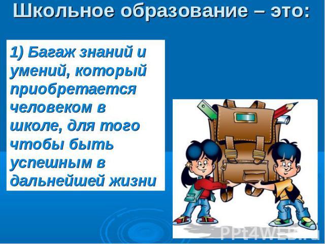 Школьное образование – это: 1) Багаж знаний и умений, который приобретается человеком в школе, для того чтобы быть успешным в дальнейшей жизни
