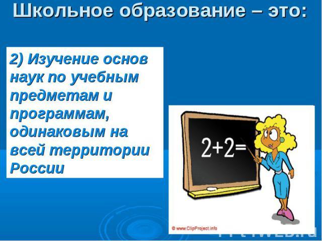 Школьное образование – это: 2) Изучение основ наук по учебным предметам и программам, одинаковым на всей территории России