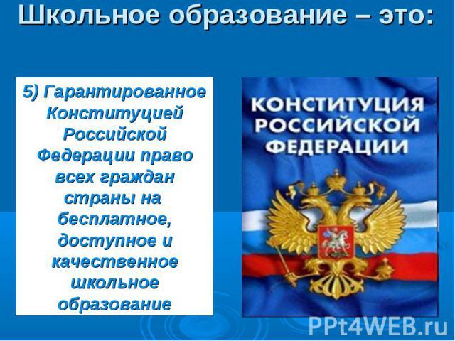 Школьное образование – это: 5) ГарантированноеКонституцией Российской Федерации право всех граждан страны на бесплатное, доступное и качественное школьное образование