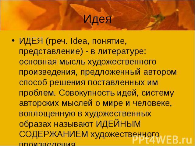 ИдеяИДЕЯ (греч. Idea, понятие, представление) - в литературе: основная мысль художественного произведения, предложенный автором способ решения поставленных им проблем. Совокупность идей, систему авторских мыслей о мире и человеке, воплощенную в худо…