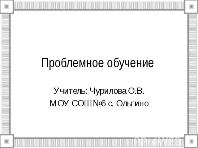 Проблемное обучение Учитель: Чурилова О.В.МОУ СОШ №6 с. Ольгино