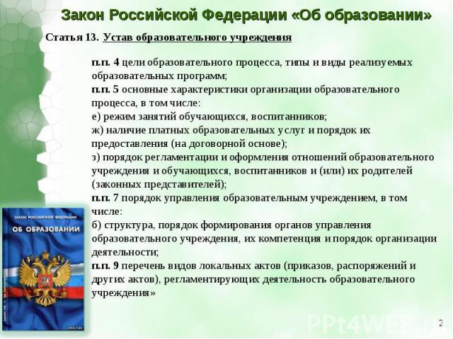 Закон Российской Федерации «Об образовании»Статья 13. Устав образовательного учрежденияп.п.4 цели образовательного процесса, типы и виды реализуемых образовательных программ; п.п.5 основные характеристики организации образовательного процесса, в т…