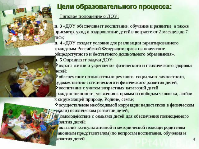 Цели образовательного процесса: Типовое положение о ДОУ: п.3 «ДОУ обеспечивает воспитание, обучение и развитие, а также присмотр, уход и оздоровление детей в возрасте от 2 месяцев до 7 лет»;п.4 «ДОУ создает условия для реализации гарантированного …