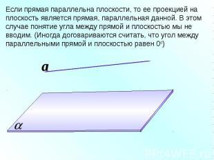 Если прямая параллельна плоскости, то ее проекцией на плоскость является прямая,