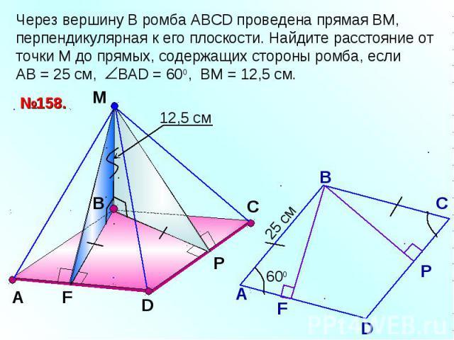 Через вершину В ромба АВСD проведена прямая ВМ, перпендикулярная к его плоскости. Найдите расстояние от точки М до прямых, содержащих стороны ромба, если АВ = 25 см, ВАD = 600, ВМ = 12,5 см.
