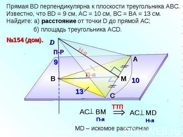 Прямая ВD перпендикулярна к плоскости треугольника АВС. Известно, что ВD = 9 см, АС = 10 см, ВС = ВА = 13 см. Найдите: а) расстояние от точки D до прямой АС; б) площадь треугольника АСD.