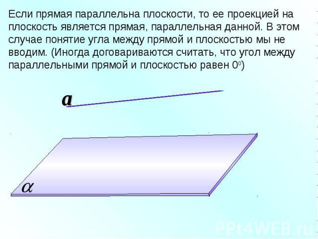 Если прямая параллельна плоскости, то ее проекцией на плоскость является прямая, параллельная данной. В этом случае понятие угла между прямой и плоскостью мы не вводим. (Иногда договариваются считать, что угол между параллельными прямой и плоскостью…