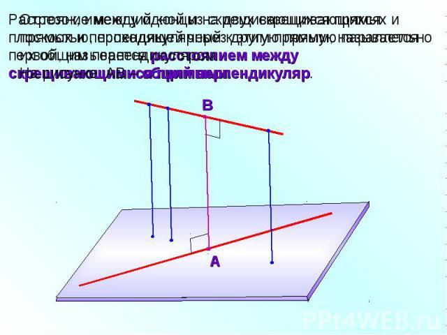 Отрезок, имеющий концы на двух скрещивающихся прямых и перпендикулярный к этим прямым, называется их общим перпендикуляром. На рисунке АВ – общий перпендикуляр.Расстояние между одной из скрещивающихся прямых и плоскостью, проходящей через другую пря…