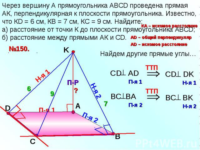 Через вершину А прямоугольника АВСD проведена прямая АК, перпендикулярная к плоскости прямоугольника. Известно, что КD = 6 см, КВ = 7 см, КС = 9 см. Найдите: а) расстояние от точки К до плоскости прямоугольника АВСD; б) расстояние между прямыми АК и СD.