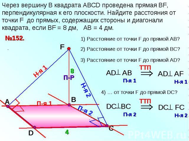 Через вершину B квадрата АВСD проведена прямая ВF, перпендикулярная к его плоскости. Найдите расстояния от точки F до прямых, содержащих стороны и диагонали квадрата, если ВF = 8 дм, АВ = 4 дм.
