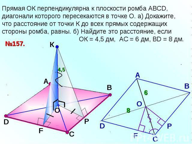 Прямая ОК перпендикулярна к плоскости ромба АВСD, диагонали которого пересекаются в точке О. а) Докажите, что расстояние от точки К до всех прямых содержащих стороны ромба, равны. б) Найдите это расстояние, если ОК = 4,5 дм, АС = 6 дм, ВD = 8 дм.