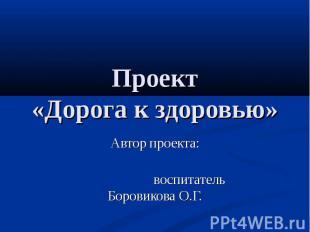 Проект «Дорога к здоровью» Автор проекта: воспитатель Боровикова О.Г.