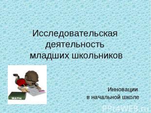 Исследовательская деятельность младших школьников Инновации в начальной школе