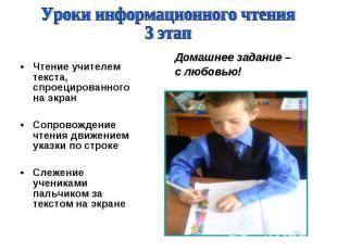 Уроки информационного чтения3 этапЧтение учителем текста, спроецированного на эк