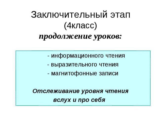 Заключительный этап(4класс)продолжение уроков: - информационного чтения- выразительного чтения- магнитофонные записи Отслеживание уровня чтения вслух и про себя