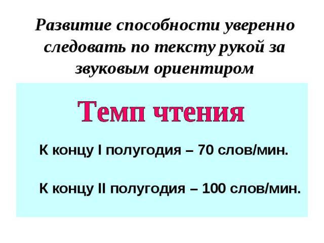 Развитие способности уверенно следовать по тексту рукой за звуковым ориентиром К концу І полугодия – 70 слов/мин. К концу ІІ полугодия – 100 слов/мин.