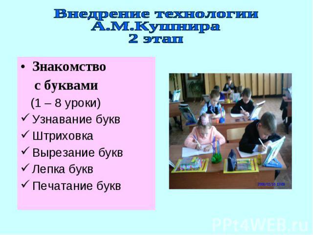 Внедрение технологииА.М.Кушнира2 этапЗнакомство с буквами (1 – 8 уроки)Узнавание буквШтриховкаВырезание буквЛепка буквПечатание букв