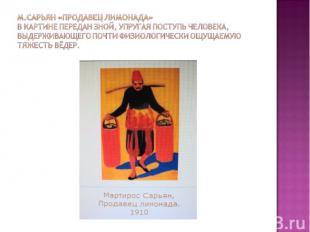 М.Сарьян «Продавец лимонада»В картине передан зной, упругая поступь человека, вы