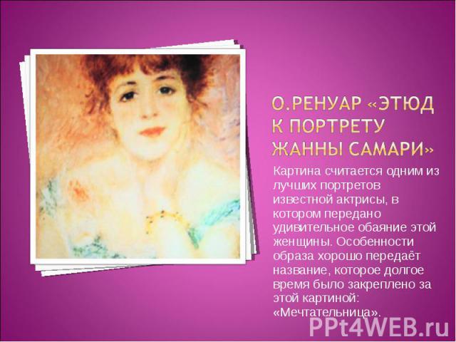 О.Ренуар «Этюд к портрету Жанны Самари»Картина считается одним из лучших портретов известной актрисы, в котором передано удивительное обаяние этой женщины. Особенности образа хорошо передаёт название, которое долгое время было закреплено за этой кар…
