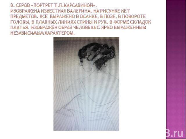 В. Серов «Портрет Т.П.Карсавиной».Изображена известная балерина. На рисунке нет предметов. Всё выражено в осанке, В позе, в повороте головы, в плавных линиях спины и рук, в форме складок платья. Изображён образ человека с ярко выраженным независимым…