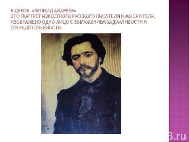 В.Серов «Леонид Андреев»Это портрет известного русского писателя и мыслителя. Изображено одно лицо с выражением задумчивости и сосредоточенности.