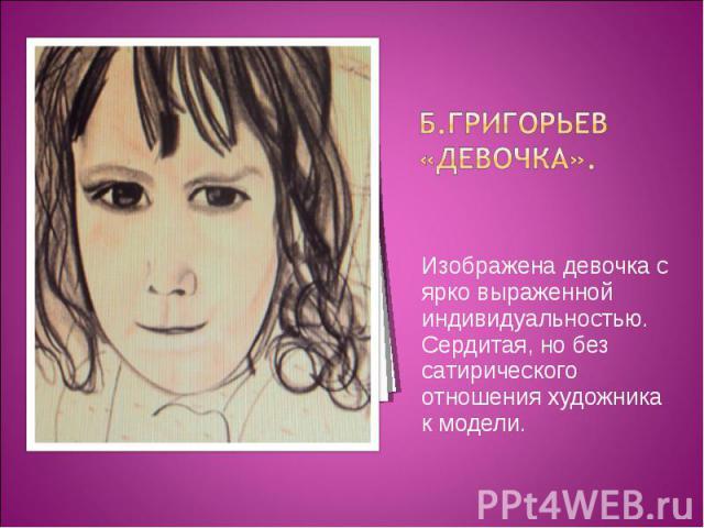 Б.Григорьев «Девочка».Изображена девочка с ярко выраженной индивидуальностью. Сердитая, но без сатирического отношения художника к модели.
