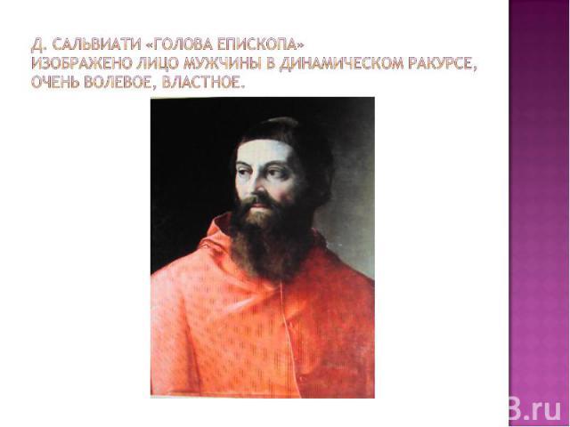Д. Сальвиати «Голова епископа»Изображено лицо мужчины в динамическом ракурсе, очень волевое, властное.