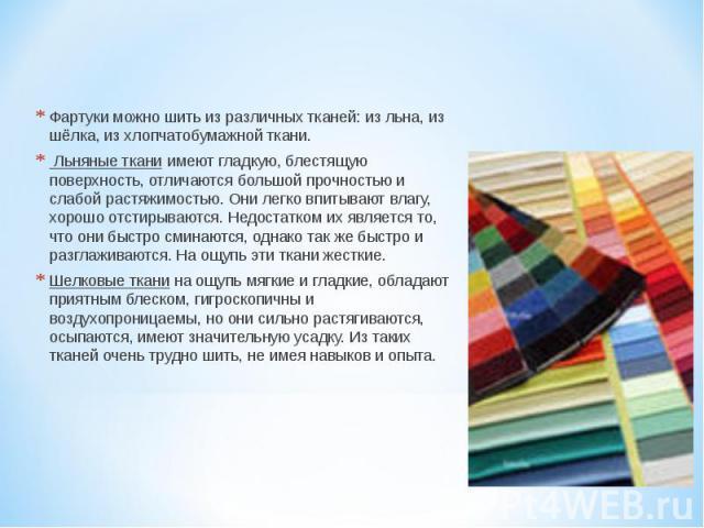 Фартуки можно шить из различных тканей: из льна, из шёлка, из хлопчатобумажной ткани. Льняные ткани имеют гладкую, блестящую поверхность, отличаются большой прочностью и слабой растяжимостью. Они легко впитывают влагу, хорошо отстирываются. Недостат…