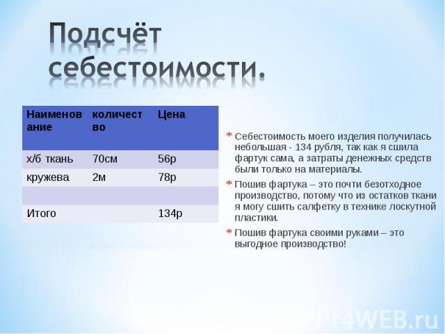 Подсчёт себестоимости.Себестоимость моего изделия получилась небольшая - 134 рубля, так как я сшила фартук сама, а затраты денежных средств были только на материалы.Пошив фартука – это почти безотходное производство, потому что из остатков ткани я м…