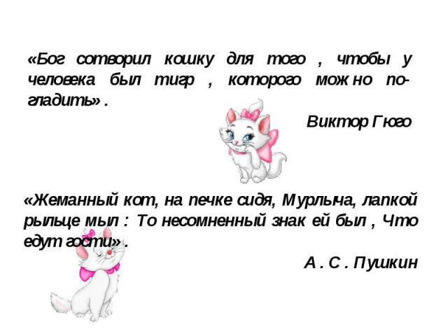 «Бог сотворил кошку для того , чтобы у человека был тигр , которого можно по гладить» .ВикторГюго«Жеманный кот, на печке сидя, Мурлыча, лапкой рыльце мыл : То несомненный знак ей был , Что едут гости» .А.С.Пушкин
