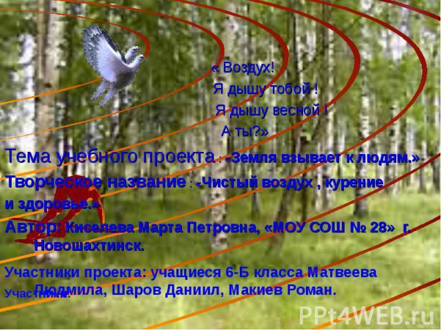 « Воздух! Я дышу тобой ! Я дышу весной ! А ты?»Тема учебного проекта : «Земля взывает к людям.»Творческое название : «Чистый воздух , курениеи здоровье.»Автор: Киселева Марта Петровна, «МОУ СОШ № 28» г. Новошахтинск.Участники проекта: учащиеся 6-Б к…