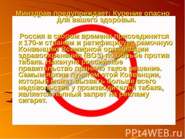 Минздрав предупреждает: Курение опасно для вашего здоровья. Россия в скором времени присоединится к 170-и странам и ратифицирует рамочную Конвенцию Всемирной организации здравоохранения (ВОЗ) по борьбе против табака. Накануне российское правительств…