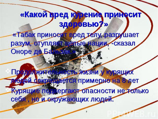 «Какой вред курение приносит здоровью?» «Табак приносит вред телу, разрушает разум, отупляет целые нации, -сказал Оноре де Бальзак.»Продолжительность жизни у курящих людей сокращается примерно на 8 летКурящие подвергают опасности не только себя , но…