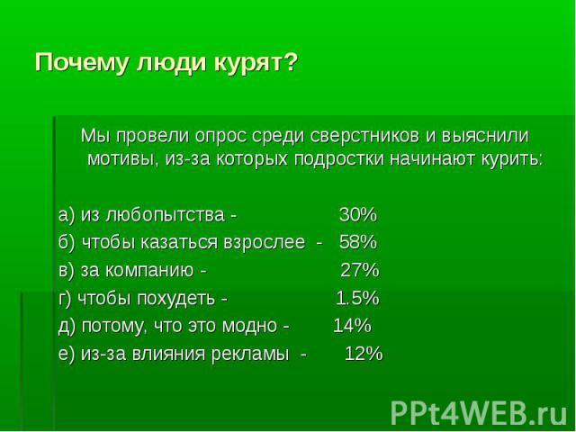 Почему люди курят?Мы провели опрос среди сверстников и выяснили мотивы, из-за которых подростки начинают курить:а) из любопытства - 30%б) чтобы казаться взрослее - 58%в) за компанию - 27%г) чтобы похудеть - 1.5%д) потому, что это модно - 14%е) из-за…