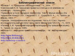 Библиографический списокВолков Г. Н. Чувашская этнопедагогика. - Ч., 2004.Смолен