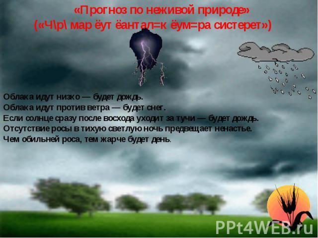 «Прогноз по неживой природе» («Ч\р\ мар ёут ёантал=к ёум=ра систерет») Облака идут низко — будет дождь.Облака идут против ветра — будет снег.Если солнце сразу после восхода уходит за тучи — будет дождь.Отсутствие росы в тихую светлую ночь предвещает…